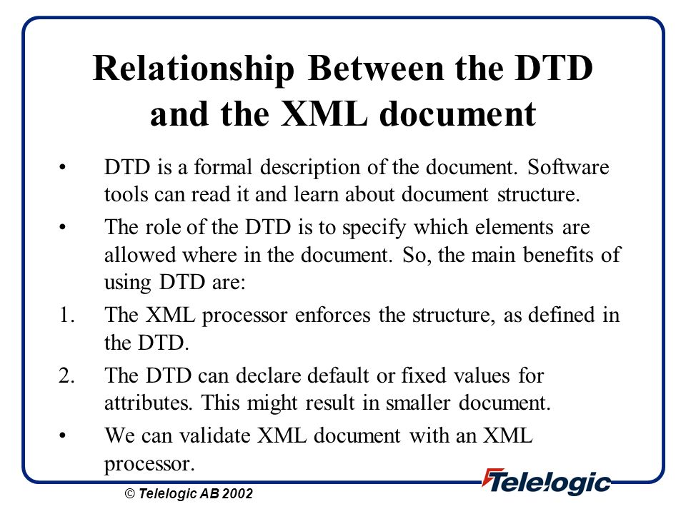 Relationship Between the DTD and the XML document DTD is a formal description of the document. Software tools can read it and learn about document str