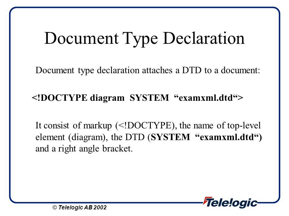 Document Type Declaration Document type declaration attaches a DTD to a document: It consist of markup (<!DOCTYPE), the name of top-level element (dia