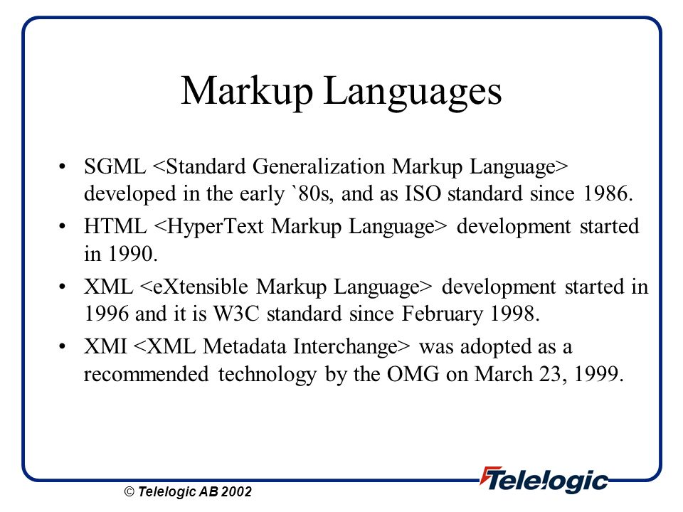 Markup Languages SGML developed in the early `80s, and as ISO standard since 1986. HTML development started in 1990. XML development started in 1996 a