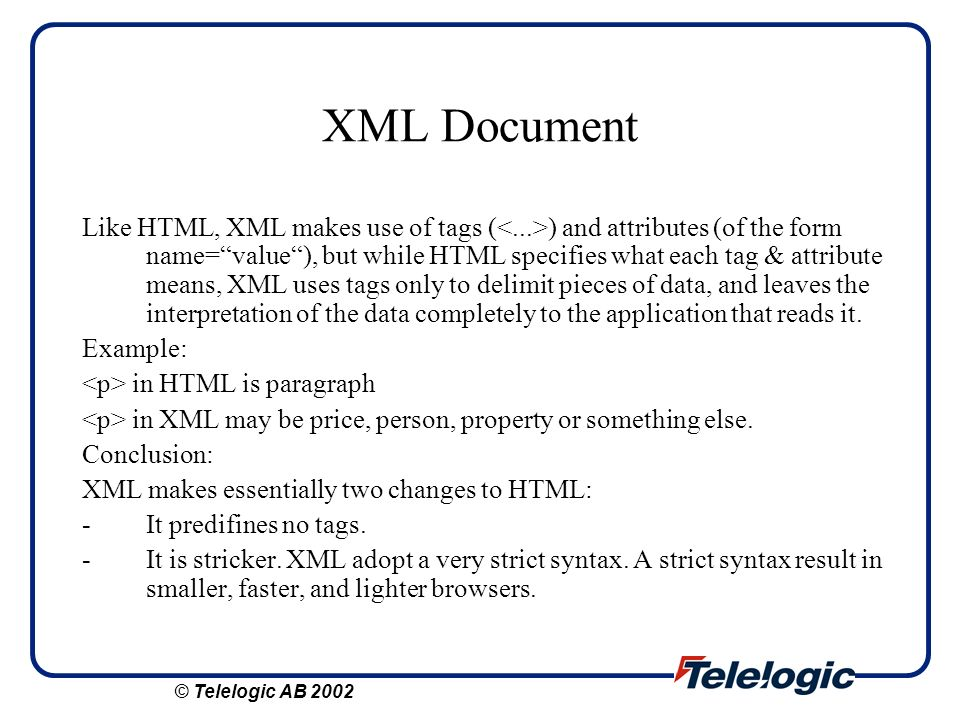 XML Document Like HTML, XML makes use of tags ( ) and attributes (of the form name=value), but while HTML specifies what each tag & attribute means, X