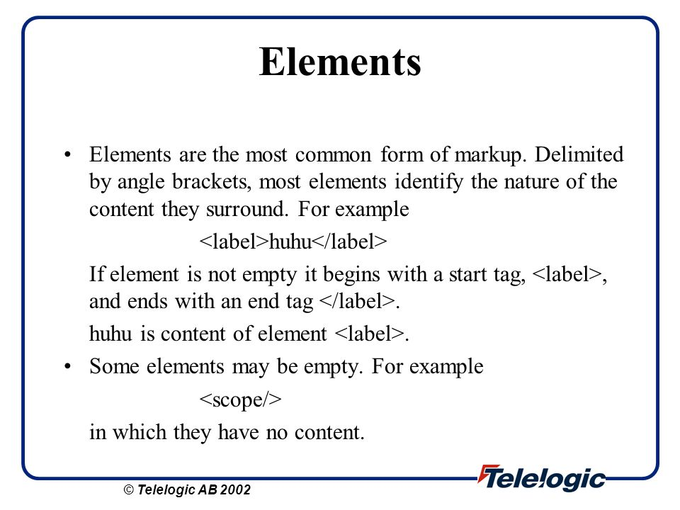 Elements Elements are the most common form of markup. Delimited by angle brackets, most elements identify the nature of the content they surround. For
