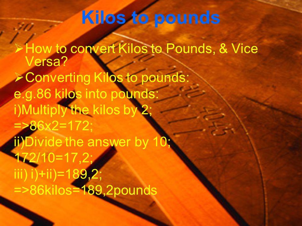 Kilos to pounds How to convert Kilos to Pounds, & Vice Versa? Converting Kilos to pounds: e.g.86 kilos into pounds: i)Multiply the kilos by 2; =>86x2=