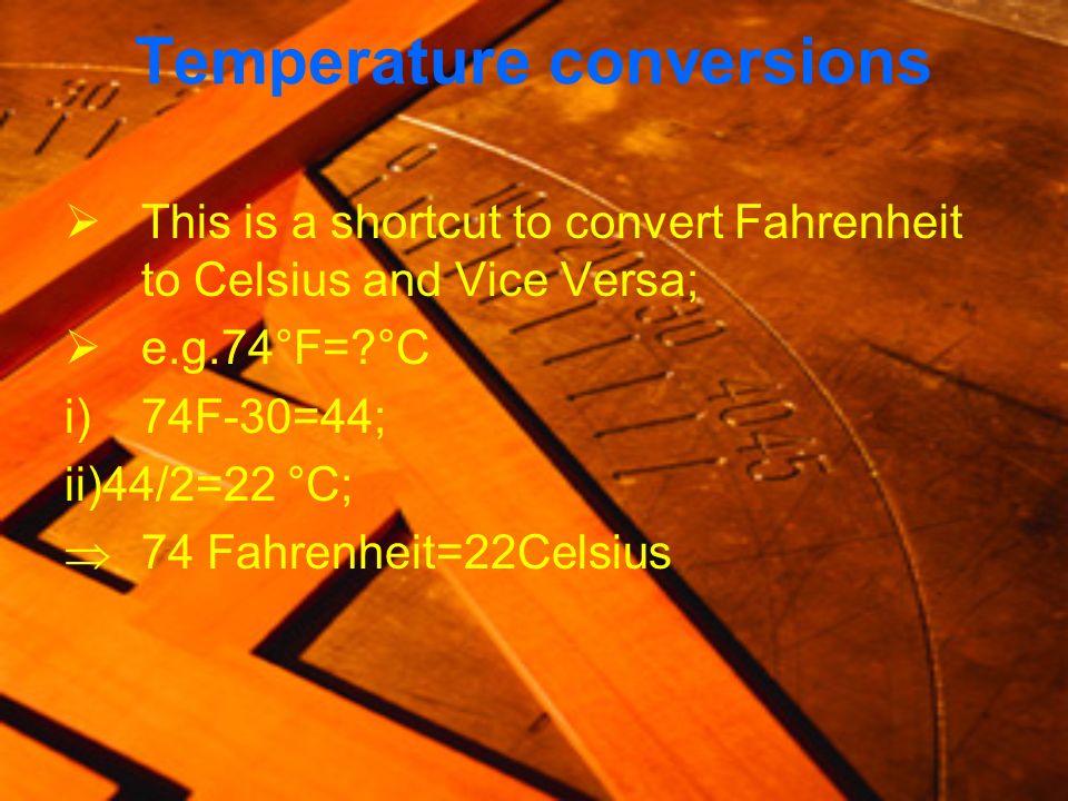 Temperature conversions This is a shortcut to convert Fahrenheit to Celsius and Vice Versa; e.g.74°F=?°C i)74F-30=44; ii)44/2=22 °C; 74 Fahrenheit=22C