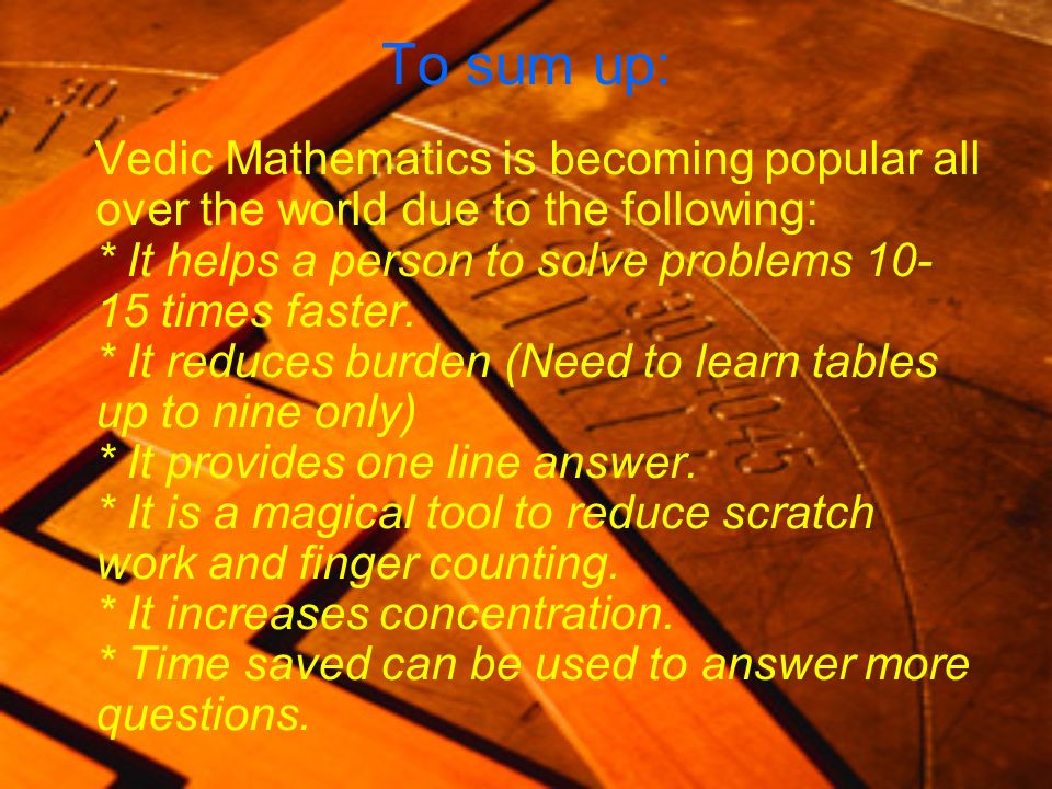 To sum up: Vedic Mathematics is becoming popular all over the world due to the following: * It helps a person to solve problems 10- 15 times faster. *