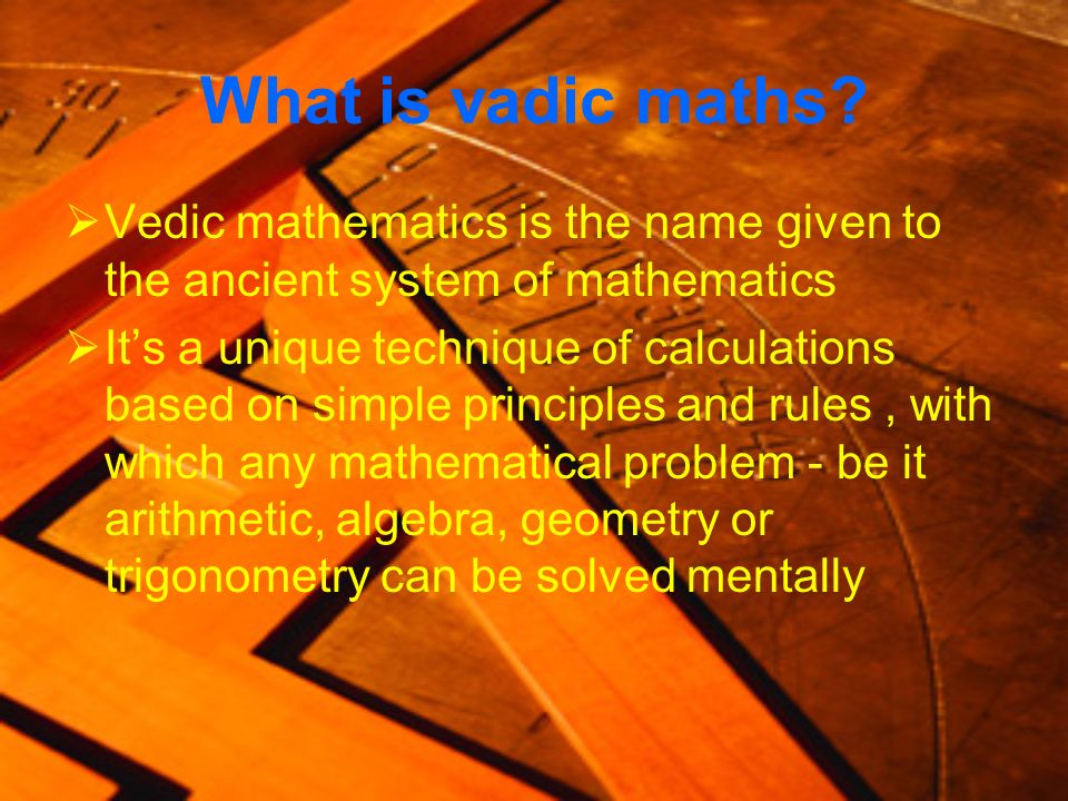 What is vadic maths? Vedic mathematics is the name given to the ancient system of mathematics Its a unique technique of calculations based on simple p