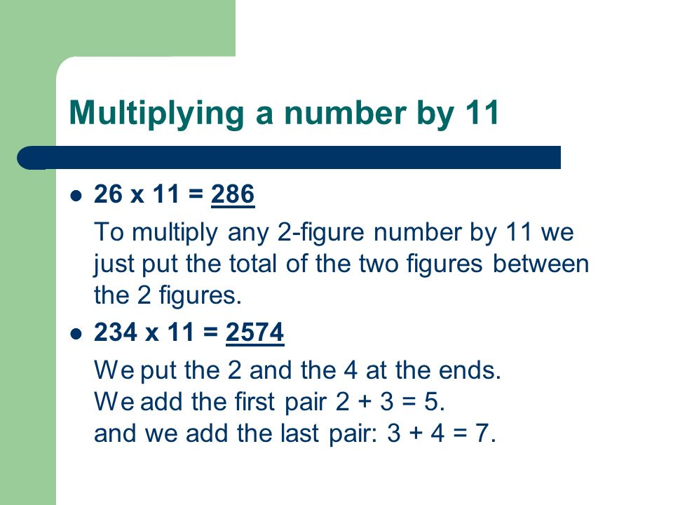Multiplying a number by 11 26 x 11 = 286 To multiply any 2-figure number by 11 we just put the total of the two figures between the 2 figures.