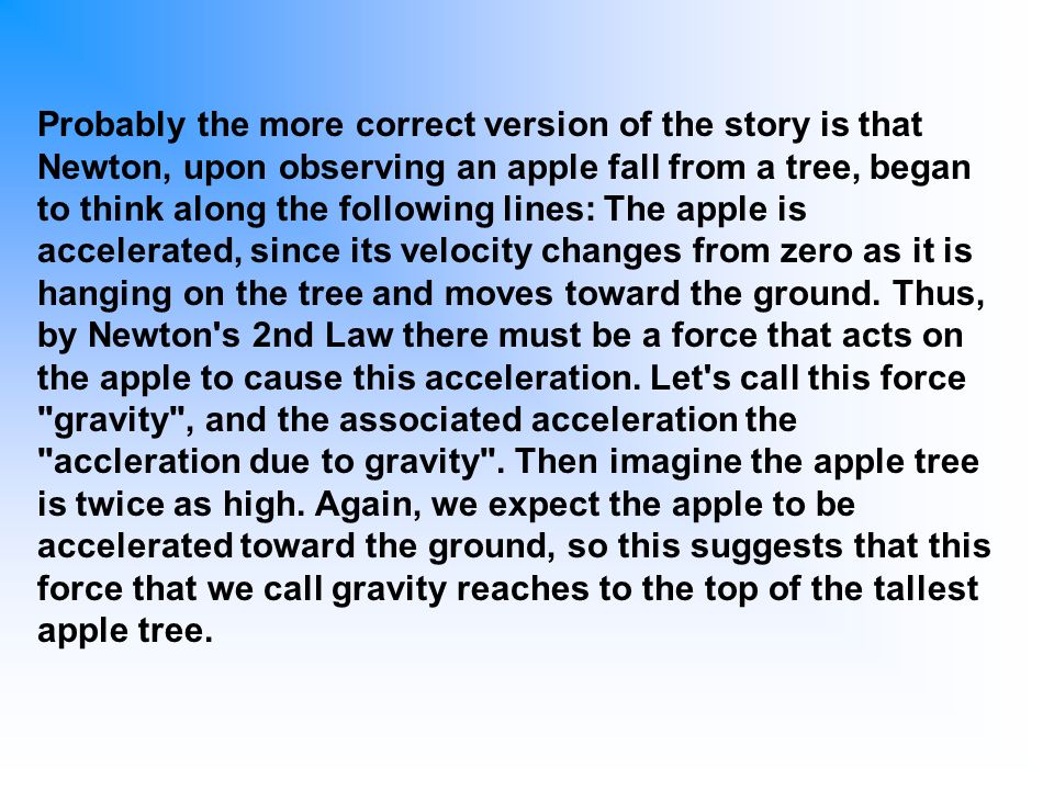 Probably the more correct version of the story is that Newton, upon observing an apple fall from a tree, began to think along the following lines: The