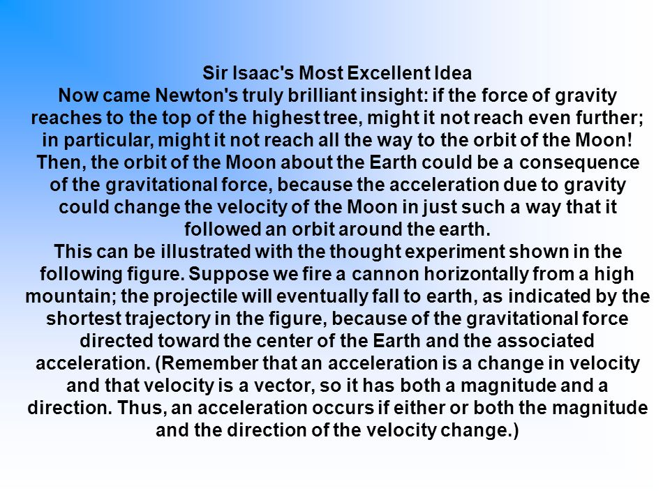 Sir Isaac's Most Excellent Idea Now came Newton's truly brilliant insight: if the force of gravity reaches to the top of the highest tree, might it no