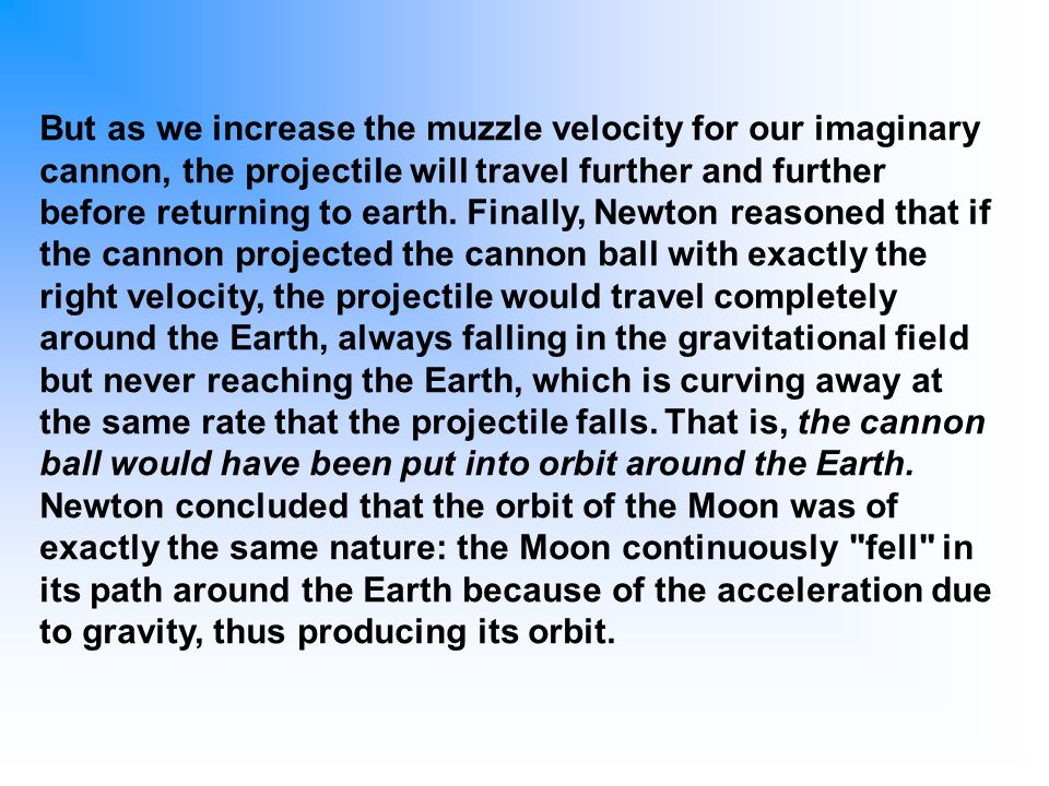 But as we increase the muzzle velocity for our imaginary cannon, the projectile will travel further and further before returning to earth. Finally, Ne