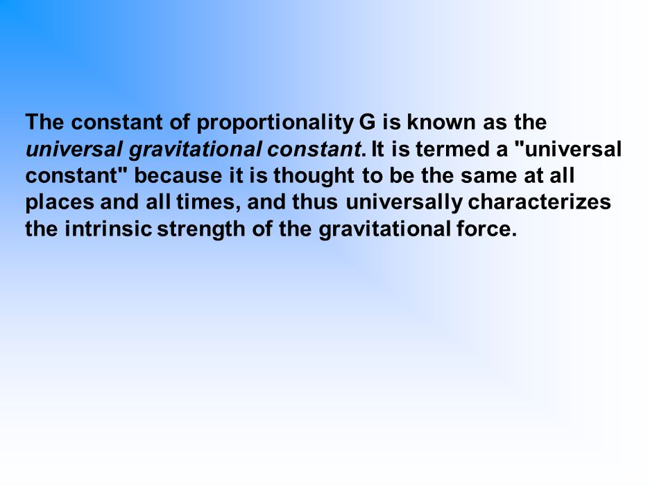 The constant of proportionality G is known as the universal gravitational constant. It is termed a