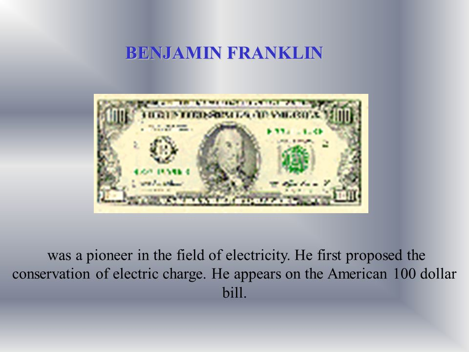was a pioneer in the field of electricity. He first proposed the conservation of electric charge. He appears on the American 100 dollar bill. BENJAMIN