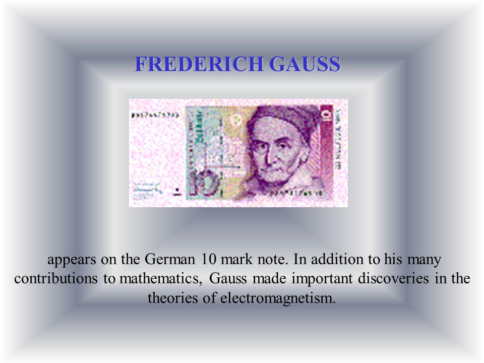 appears on the German 10 mark note. In addition to his many contributions to mathematics, Gauss made important discoveries in the theories of electrom
