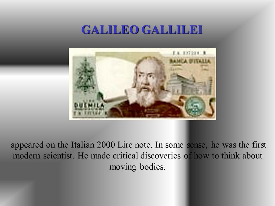 appeared on the Italian 2000 Lire note. In some sense, he was the first modern scientist. He made critical discoveries of how to think about moving bo