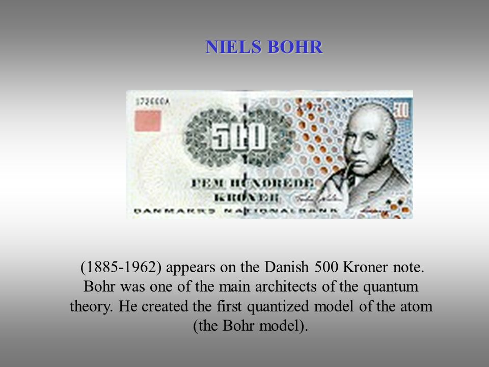(1885-1962) appears on the Danish 500 Kroner note. Bohr was one of the main architects of the quantum theory. He created the first quantized model of