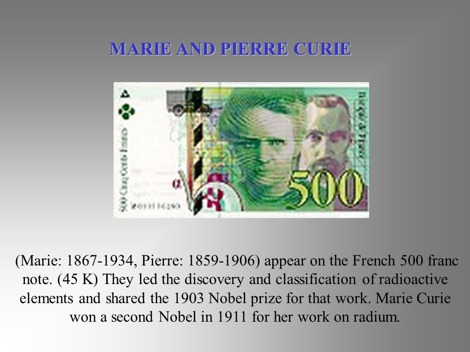 (Marie: 1867-1934, Pierre: 1859-1906) appear on the French 500 franc note. (45 K) They led the discovery and classification of radioactive elements an