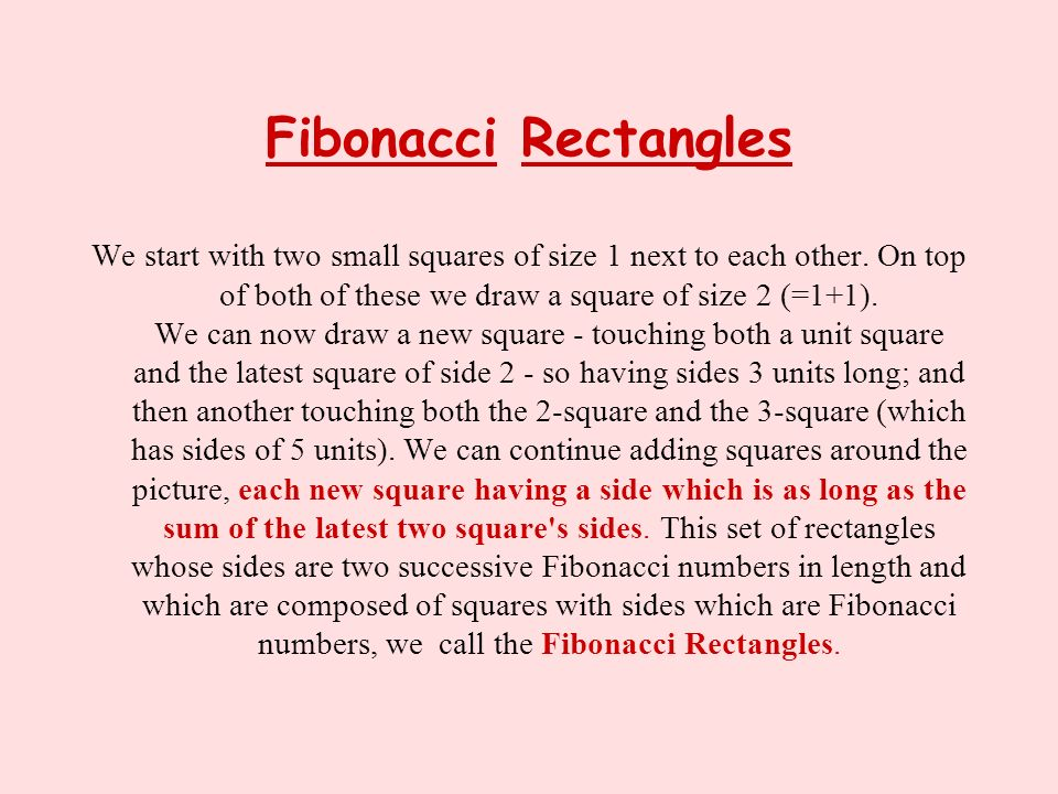 Fibonacci Rectangles We start with two small squares of size 1 next to each other. On top of both of these we draw a square of size 2 (=1+1). We can n