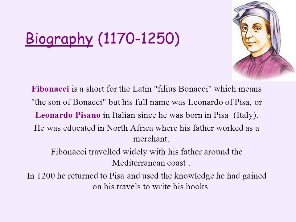 Biography (1170-1250) Fibonacci is a short for the Latin