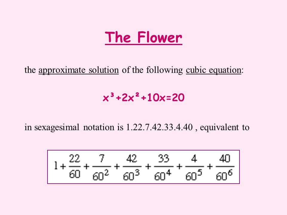 The Flower the approximate solution of the following cubic equation: x³+2x²+10x=20 in sexagesimal notation is 1.22.7.42.33.4.40, equivalent to