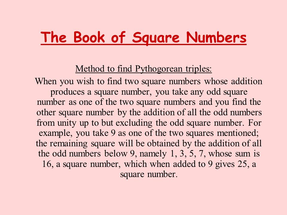 The Book of Square Numbers Method to find Pythogorean triples: When you wish to find two square numbers whose addition produces a square number, you t