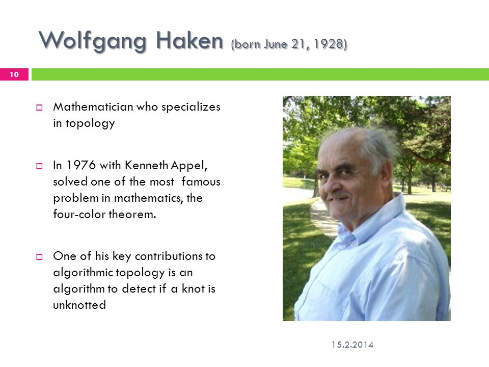 Wolfgang Haken (born June 21, 1928) 15.2.2014 10 Mathematician who specializes in topology In 1976 with Kenneth Appel, solved one of the most famous p