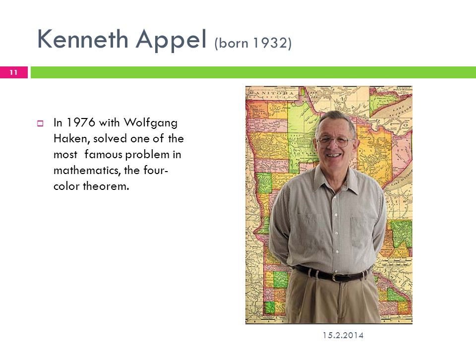 Kenneth Appel (born 1932) 15.2.2014 11 In 1976 with Wolfgang Haken, solved one of the most famous problem in mathematics, the four- color theorem.