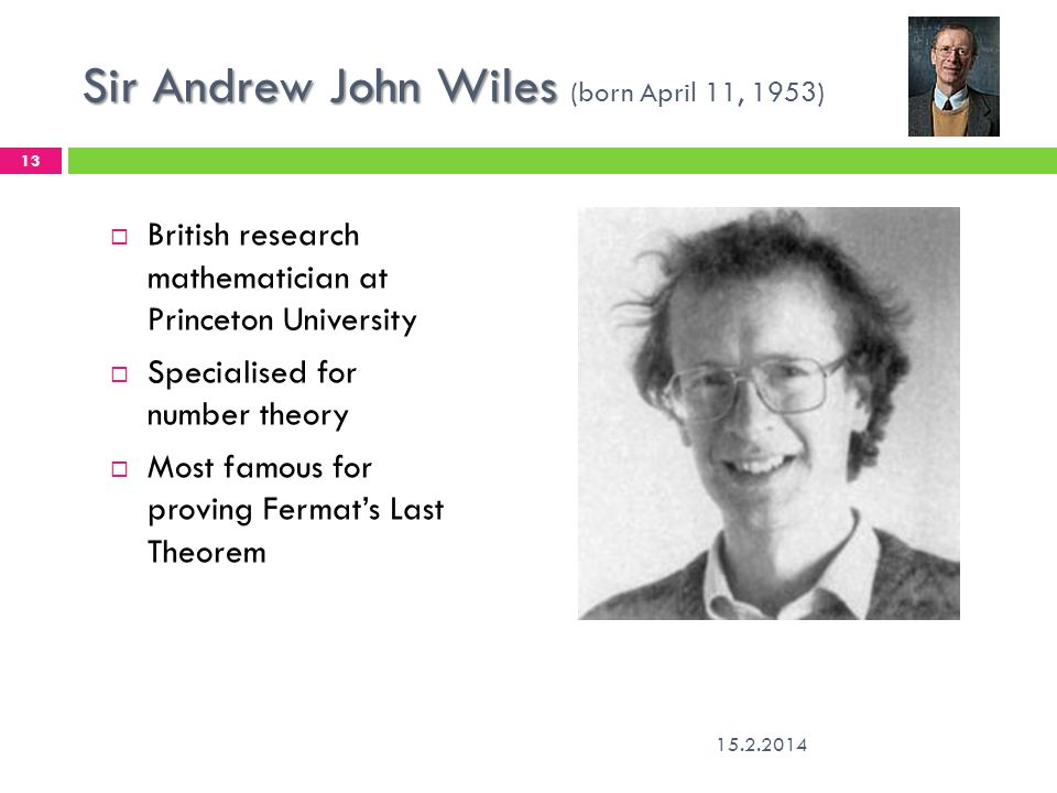 Sir Andrew John Wiles Sir Andrew John Wiles (born April 11, 1953) 15.2.2014 13 British research mathematician at Princeton University Specialised for