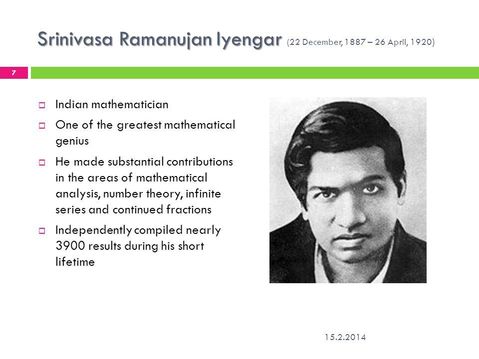 Srinivasa Ramanujan Iyengar Srinivasa Ramanujan Iyengar (22 December, 1887 – 26 April, 1920 ) 15.2.2014 7 Indian mathematician One of the greatest mat
