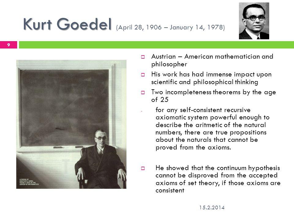 Kurt Goedel Kurt Goedel (April 28, 1906 – January 14, 1978) 15.2.2014 9 Austrian – American mathematician and philosopher His work has had immense imp