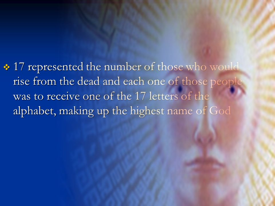 17 represented the number of those who would rise from the dead and each one of those people was to receive one of the 17 letters of the alphabet, mak