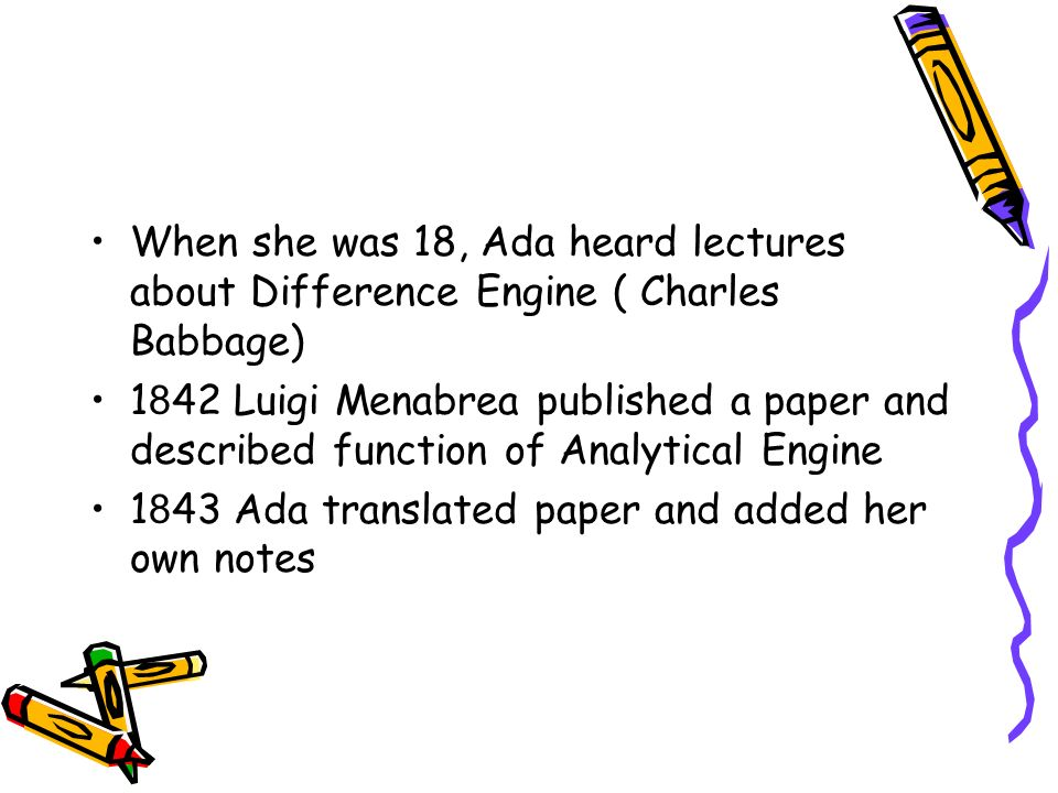 When she was 18, Ada heard lectures about Difference Engine ( Charles Babbage) 1 8 42 Luigi Menabrea published a paper and described function of Analytical Engine 1 8 43 Ada translated paper and added her own notes