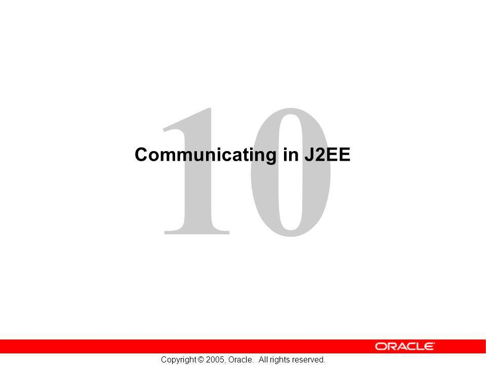 10 Copyright © 2005, Oracle. All rights reserved. Communicating in J2EE