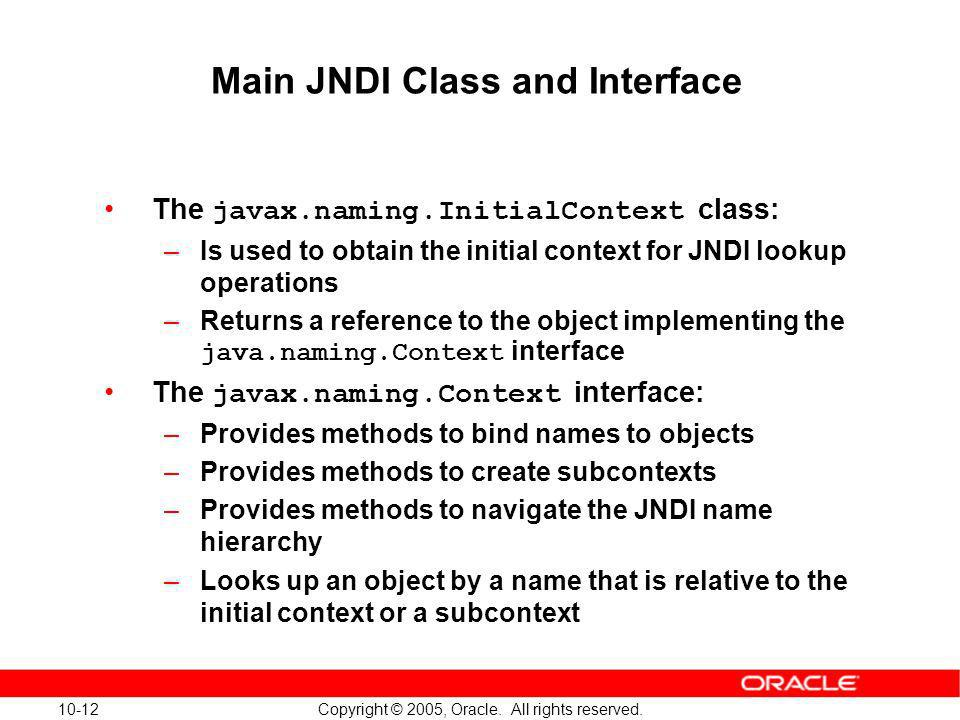 10-12 Copyright © 2005, Oracle. All rights reserved. Main JNDI Class and Interface The javax.naming.InitialContext class: –Is used to obtain the initi