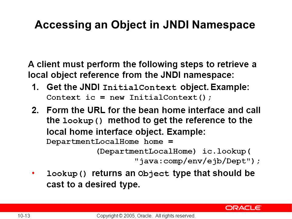 10-13 Copyright © 2005, Oracle. All rights reserved. Accessing an Object in JNDI Namespace A client must perform the following steps to retrieve a loc