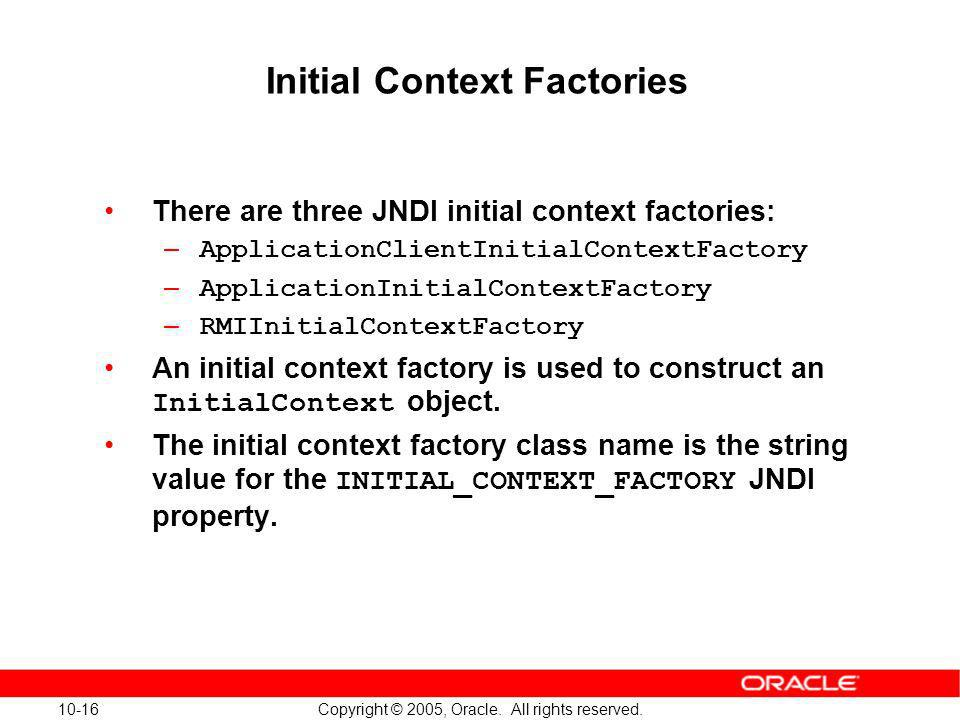 10-16 Copyright © 2005, Oracle. All rights reserved. Initial Context Factories There are three JNDI initial context factories: – ApplicationClientInit
