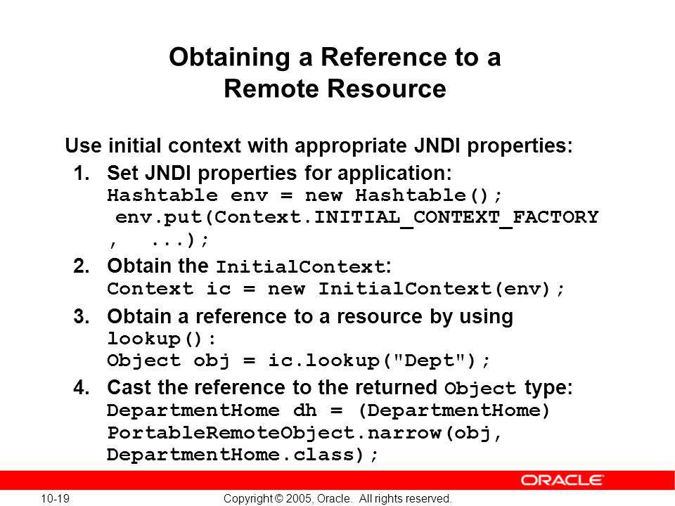 10-19 Copyright © 2005, Oracle. All rights reserved. Obtaining a Reference to a Remote Resource Use initial context with appropriate JNDI properties:
