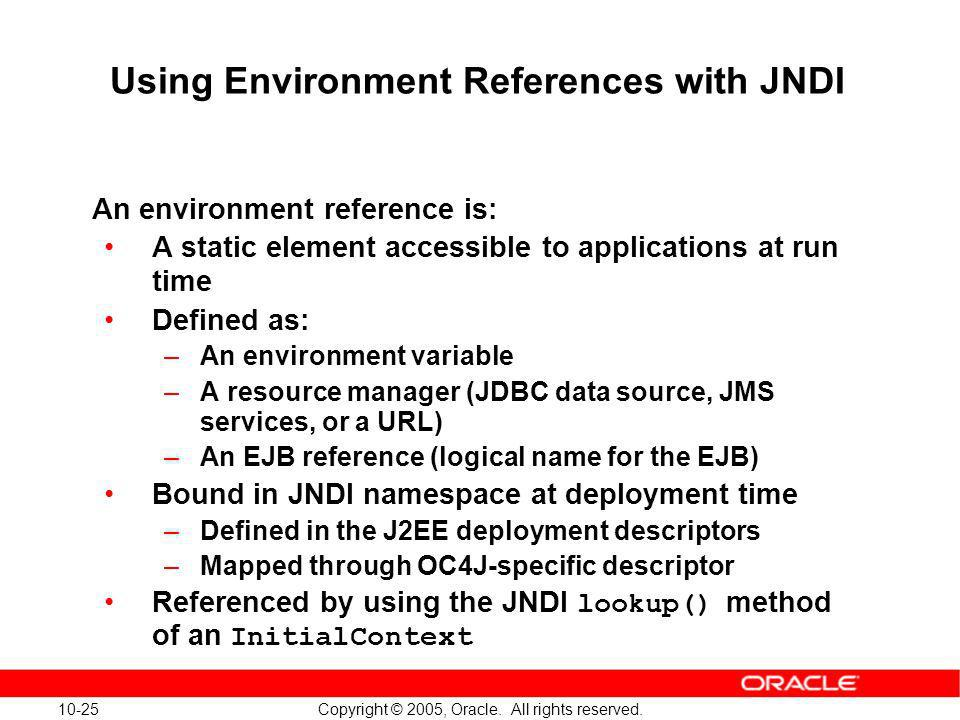 10-25 Copyright © 2005, Oracle. All rights reserved. Using Environment References with JNDI An environment reference is: A static element accessible t