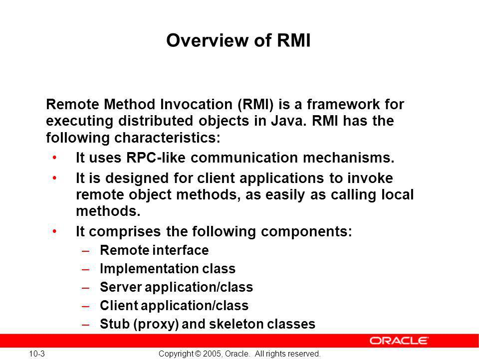 10-3 Copyright © 2005, Oracle. All rights reserved. Overview of RMI Remote Method Invocation (RMI) is a framework for executing distributed objects in
