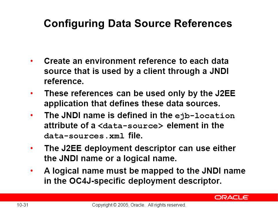 10-31 Copyright © 2005, Oracle. All rights reserved. Configuring Data Source References Create an environment reference to each data source that is us