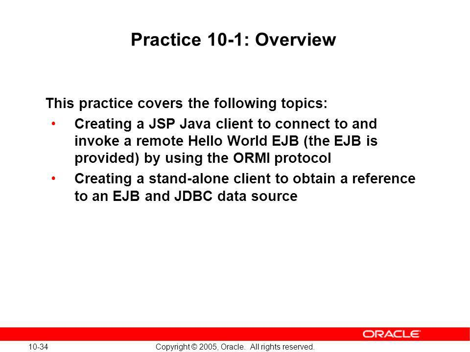 10-34 Copyright © 2005, Oracle. All rights reserved. Practice 10-1: Overview This practice covers the following topics: Creating a JSP Java client to