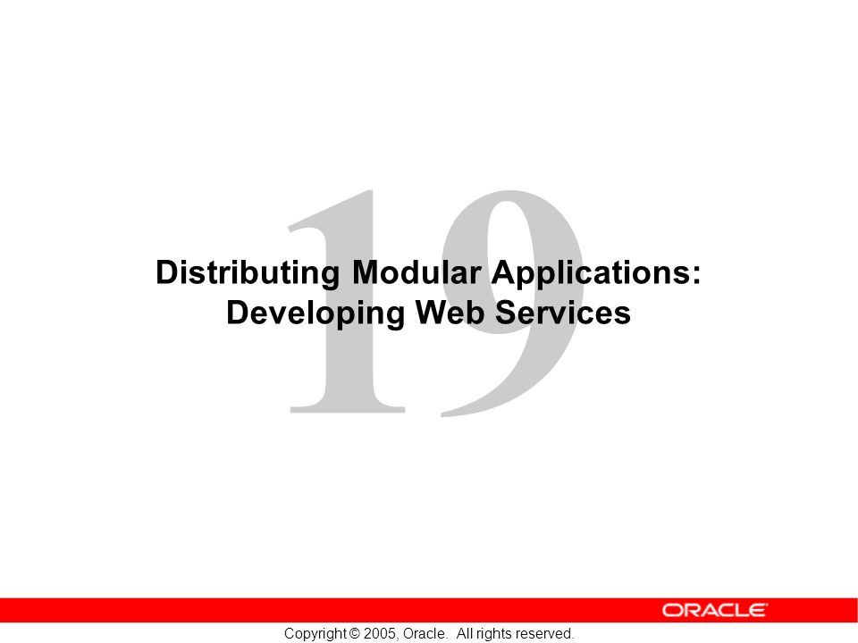 19 Copyright © 2005, Oracle. All rights reserved. Distributing Modular Applications: Developing Web Services