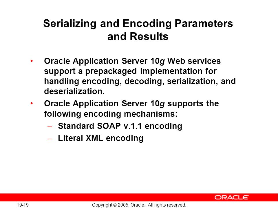 19-19 Copyright © 2005, Oracle. All rights reserved. Serializing and Encoding Parameters and Results Oracle Application Server 10g Web services suppor