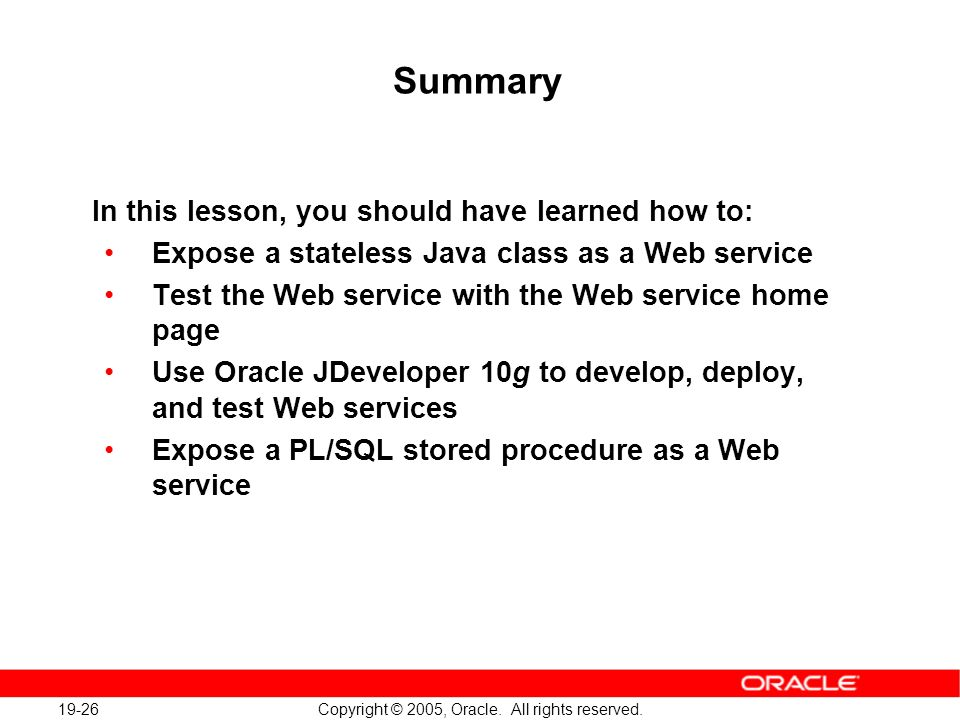 19-26 Copyright © 2005, Oracle. All rights reserved. Summary In this lesson, you should have learned how to: Expose a stateless Java class as a Web se