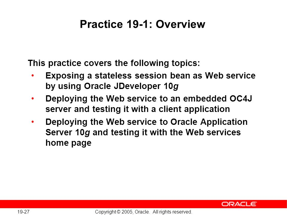 19-27 Copyright © 2005, Oracle. All rights reserved. Practice 19-1: Overview This practice covers the following topics: Exposing a stateless session b