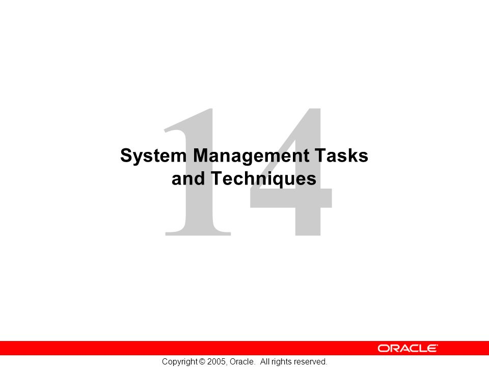 14 Copyright © 2005, Oracle. All rights reserved. System Management Tasks and Techniques