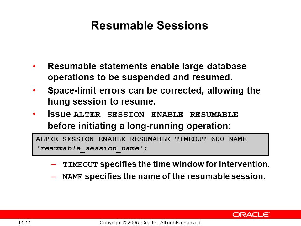 14-14 Copyright © 2005, Oracle. All rights reserved. Resumable Sessions Resumable statements enable large database operations to be suspended and resu