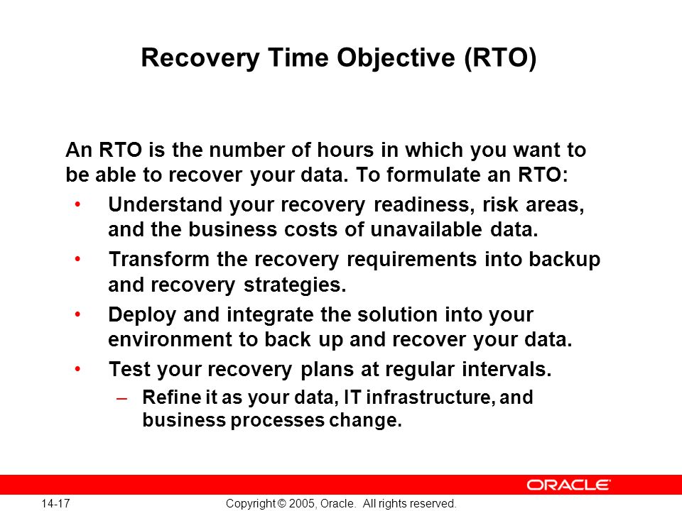 14-17 Copyright © 2005, Oracle. All rights reserved. Recovery Time Objective (RTO) An RTO is the number of hours in which you want to be able to recov