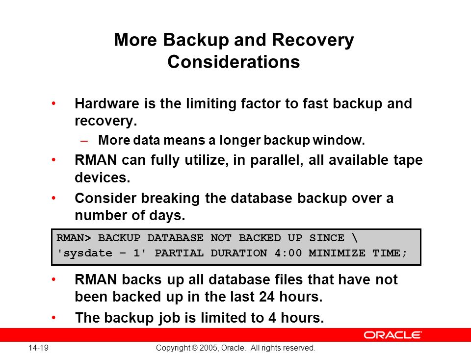 14-19 Copyright © 2005, Oracle. All rights reserved. More Backup and Recovery Considerations Hardware is the limiting factor to fast backup and recove
