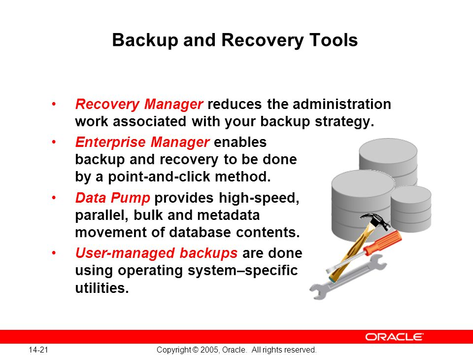 14-21 Copyright © 2005, Oracle. All rights reserved. Backup and Recovery Tools Recovery Manager reduces the administration work associated with your b