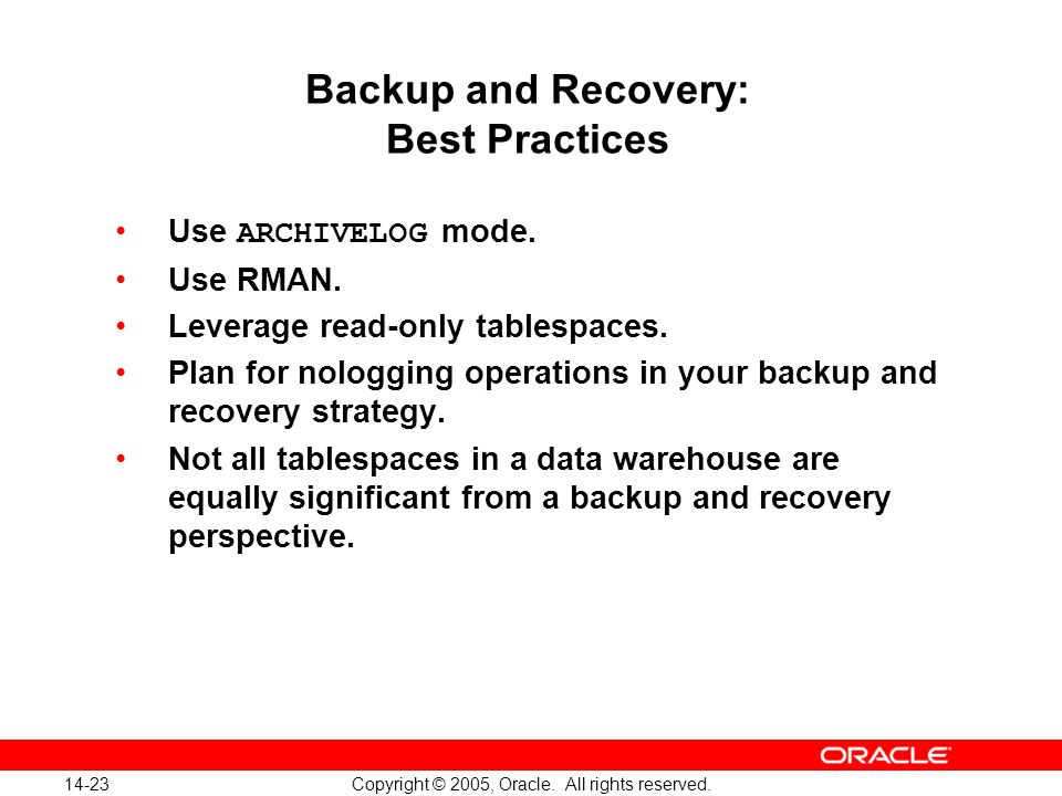 14-23 Copyright © 2005, Oracle. All rights reserved. Backup and Recovery: Best Practices Use ARCHIVELOG mode. Use RMAN. Leverage read-only tablespaces