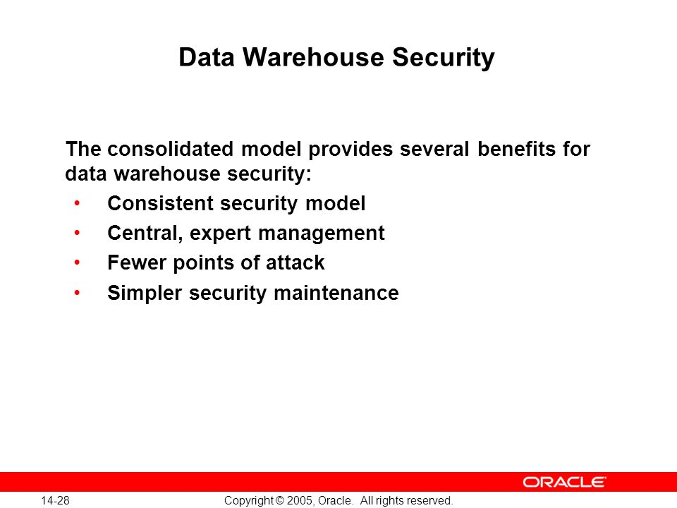 14-28 Copyright © 2005, Oracle. All rights reserved. Data Warehouse Security The consolidated model provides several benefits for data warehouse secur